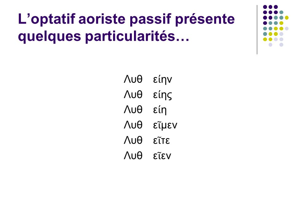 Loptatif aoriste passif présente quelques particularités… Λυθ Λυθ Λυθ Λυθ Λυθ Λυθ ε ην ε ης ε η ε μεν ε τε ε εν