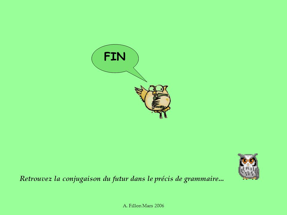 A. Fillon Mars 2006 FIN Retrouvez la conjugaison du futur dans le précis de grammaire...