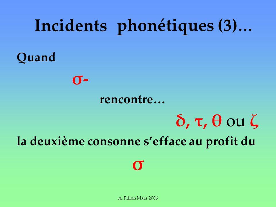 A. Fillon Mars 2006 Incidents Quand σ- rencontre… δ, τ, θ ou ζ la deuxième consonne sefface au profit du σ phonétiques (3) …