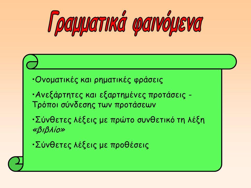 Ονοματικές και ρηματικές φράσεις Ανεξάρτητες και εξαρτημένες προτάσεις - Τρόποι σύνδεσης των προτάσεων Σύνθετες λέξεις με πρώτο συνθετικό τη λέξη «βιβλίο» Σύνθετες λέξεις με προθέσεις