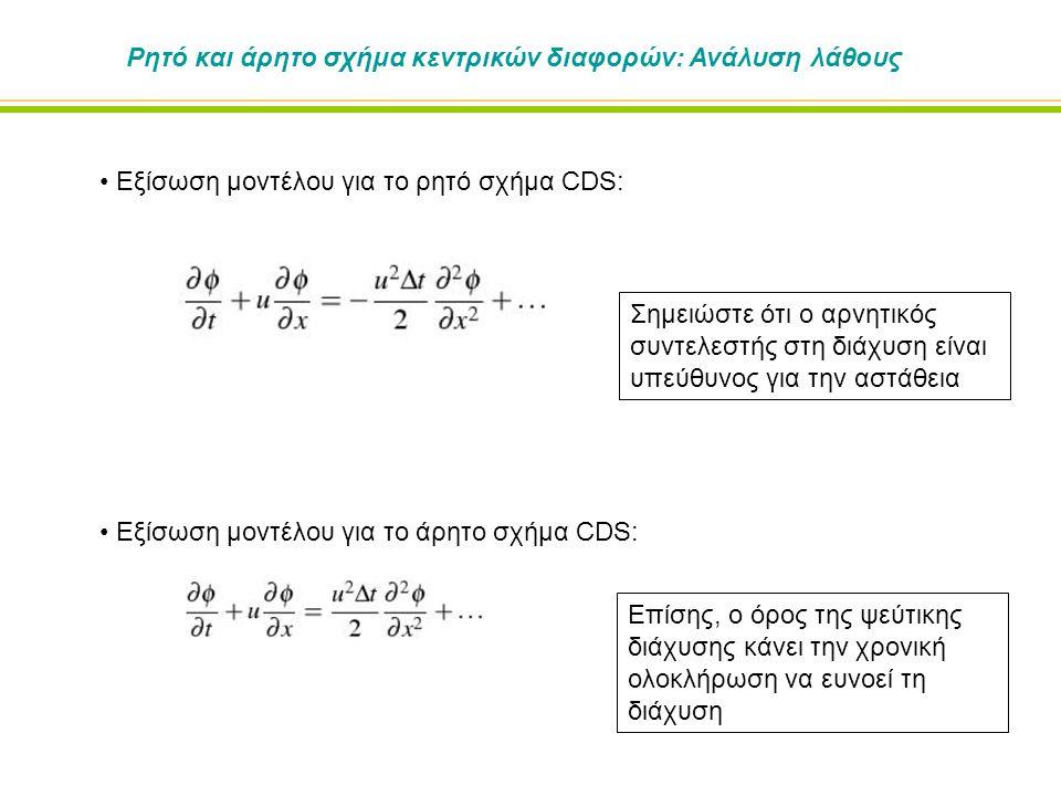 Ρητό και άρητο σχήμα κεντρικών διαφορών: Ανάλυση λάθους Εξίσωση μοντέλου για το ρητό σχήμα CDS: Εξίσωση μοντέλου για το άρητο σχήμα CDS: Σημειώστε ότι ο αρνητικός συντελεστής στη διάχυση είναι υπεύθυνος για την αστάθεια Επίσης, ο όρος της ψεύτικης διάχυσης κάνει την χρονική ολοκλήρωση να ευνοεί τη διάχυση