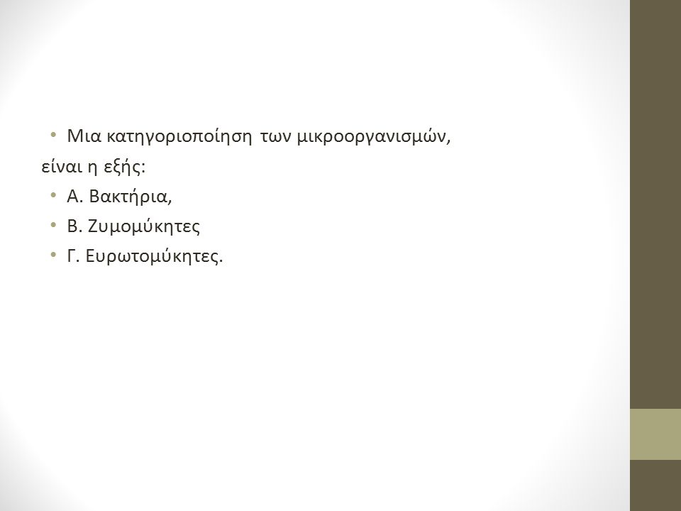 Μια κατηγοριοποίηση των μικροοργανισμών, είναι η εξής: Α. Βακτήρια, Β. Ζυμομύκητες Γ. Ευρωτομύκητες.