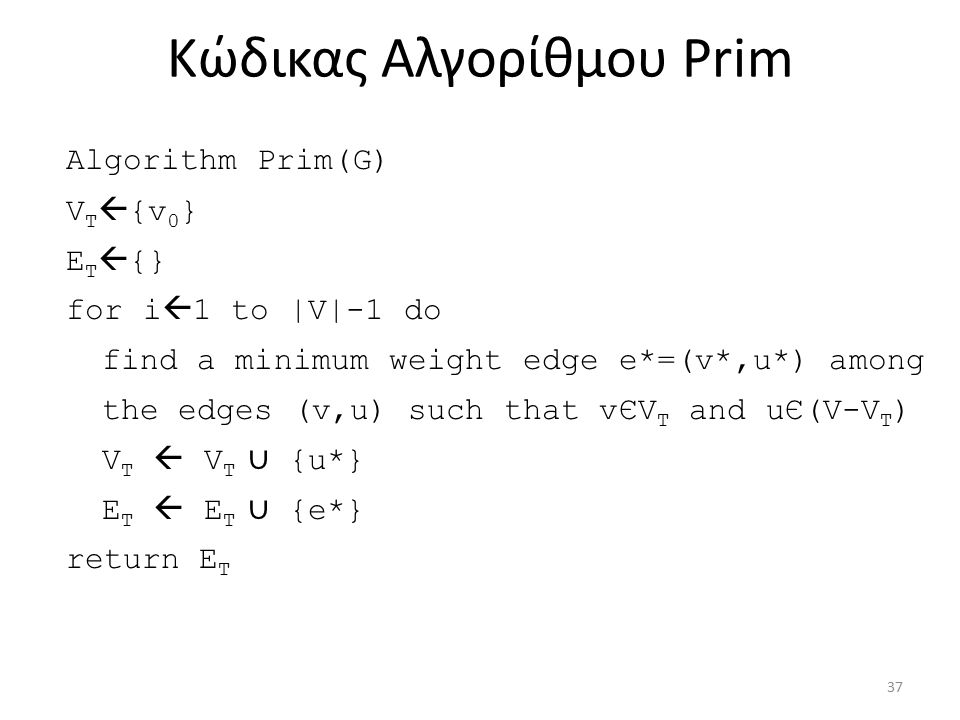 Κώδικας Aλγορίθμου Prim Algorithm Prim(G) V T  {v 0 } E T  {} for i  1 to |V|-1 do find a minimum weight edge e*=(v*,u*) among the edges (v,u) such that vЄV T and uЄ(V-V T ) V T  V T ∪ {u*} E T  E T ∪ {e*} return E T 37