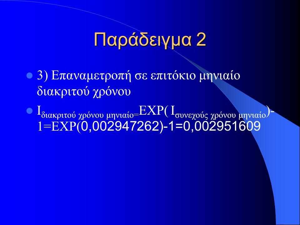 Παράδειγμα 2 3) Επαναμετροπή σε επιτόκιο μηνιαίο διακριτού χρόνου I διακριτού χρόνου μηνιαίο= EXP( Ι συνεχούς χρόνου μηνιαίο )- 1=EXP( 0,002947262)-1=0,002951609
