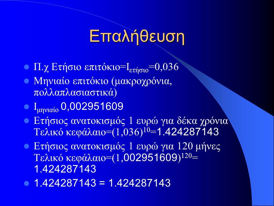 Επαλήθευση Π.χ Ετήσιο επιτόκιο=Ι ετήσιο =0,036 Μηνιαίο επιτόκιο (μακροχρόνια, πολλαπλασιαστικά) Ι μηνιαίο 0,002951609 Ετήσιος ανατοκισμός 1 ευρώ για δέκα χρόνια Τελικό κεφάλαιο=(1,036) 10 = 1.424287143 Ετήσιος ανατοκισμός 1 ευρώ για 120 μήνες Τελικό κεφάλαιο=(1,002951609 ) 120 = 1.424287143 1.424287143 = 1.424287143