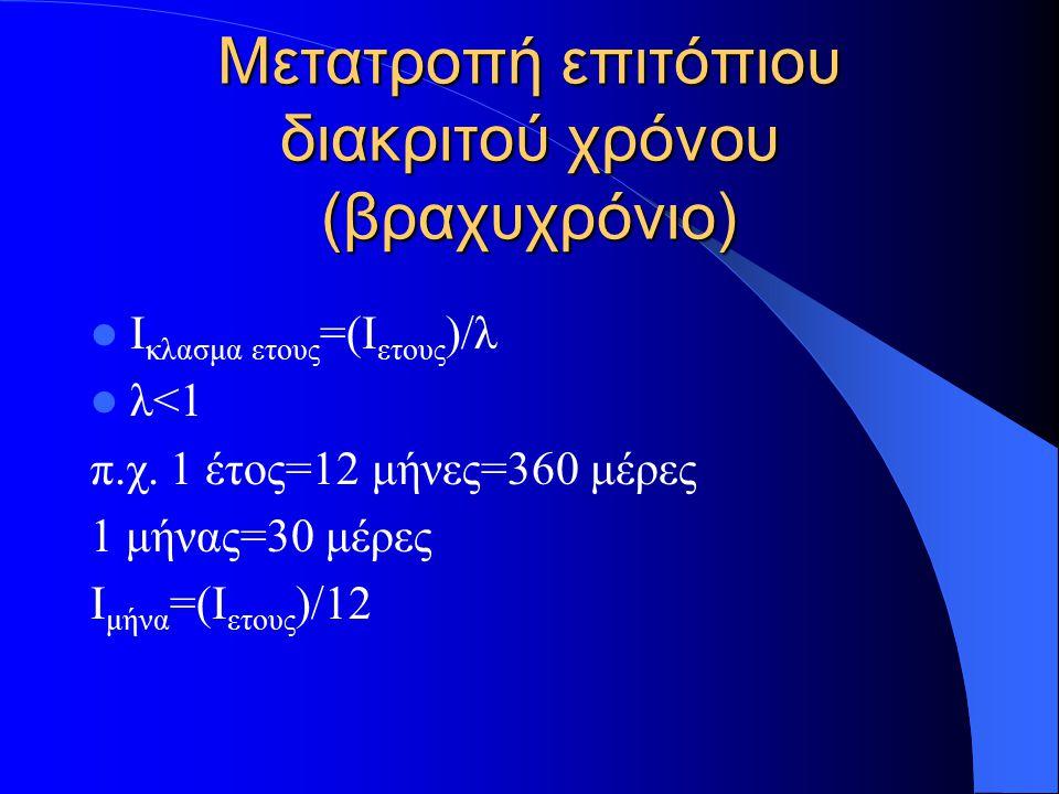 Μετατροπή επιτόπιου διακριτού χρόνου (βραχυχρόνιο) Ι κλασμα ετους =(Ι ετους )/λ λ<1 π.χ.