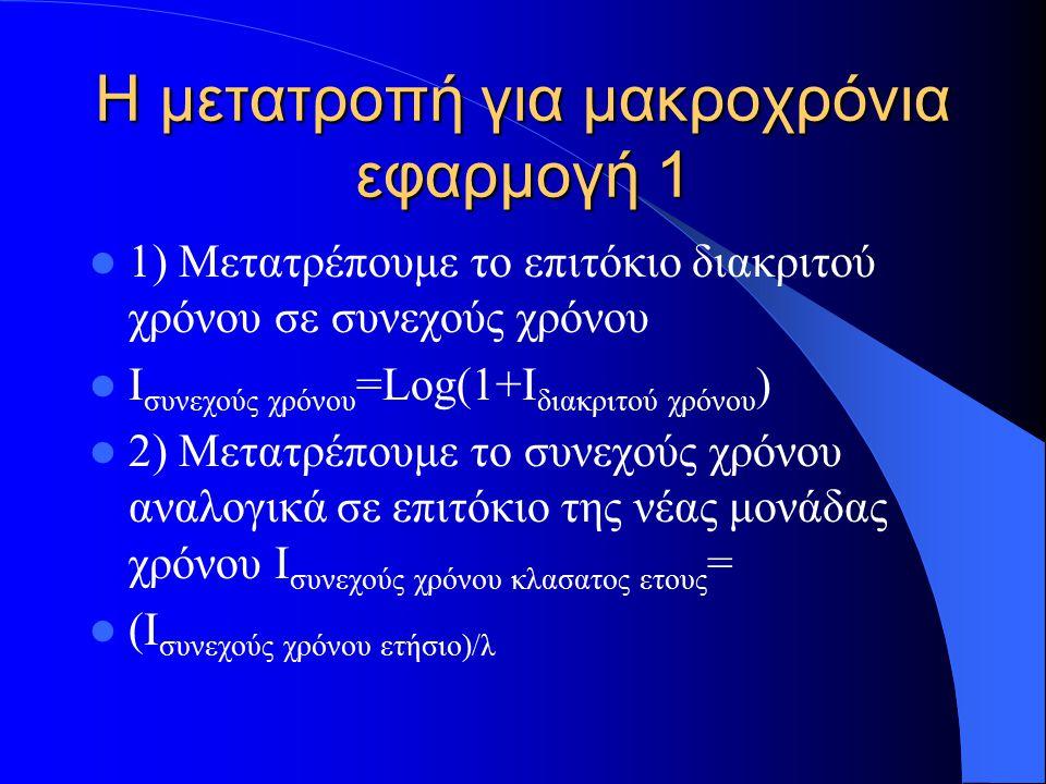 Η μετατροπή για μακροχρόνια εφαρμογή 1 1) Μετατρέπουμε το επιτόκιο διακριτού χρόνου σε συνεχούς χρόνου Ι συνεχούς χρόνου =Log(1+I διακριτού χρόνου ) 2) Μετατρέπουμε το συνεχούς χρόνου αναλογικά σε επιτόκιο της νέας μονάδας χρόνου Ι συνεχούς χρόνου κλασατος ετους = (Ι συνεχούς χρόνου ετήσιο)/λ