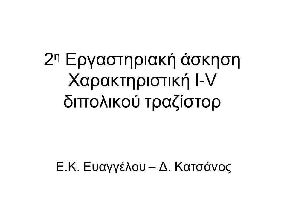 2 η Εργαστηριακή άσκηση Χαρακτηριστική Ι-V διπολικού τραζίστορ Ε.Κ. Ευαγγέλου – Δ. Κατσάνος