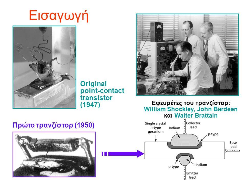 Εισαγωγή Εφευρέτες του τρανζίστορ: William Shockley, John Bardeen και Walter Brattain Original point-contact transistor (1947) Πρώτο τρανζίστορ (1950)