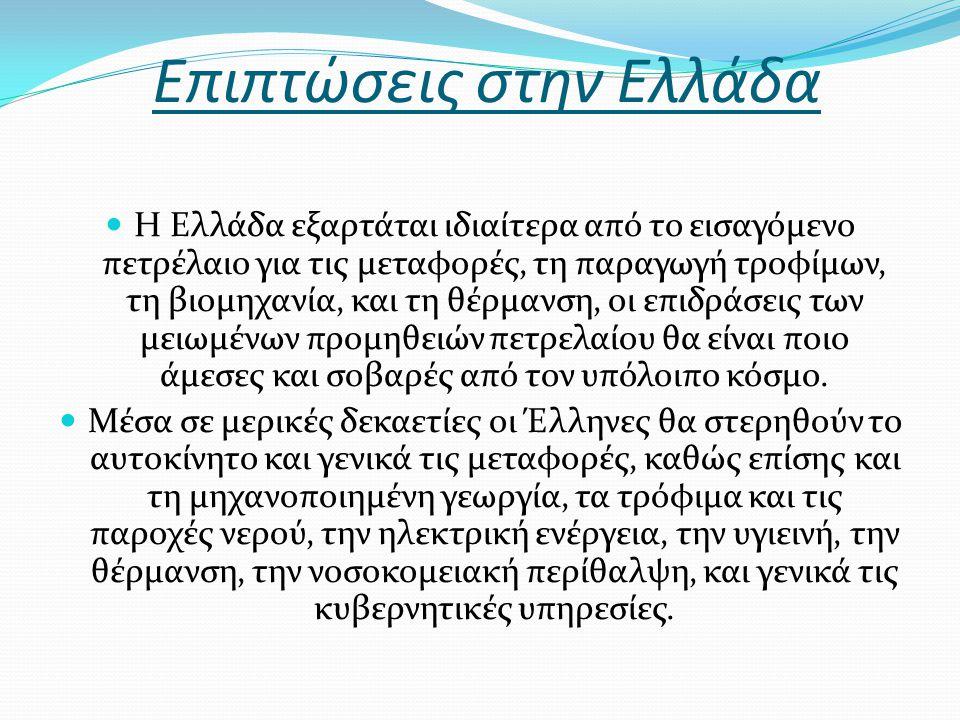 Επιπτώσεις στην Ελλάδα Η Ελλάδα εξαρτάται ιδιαίτερα από το εισαγόμενο πετρέλαιο για τις μεταφορές, τη παραγωγή τροφίμων, τη βιομηχανία, και τη θέρμανση, οι επιδράσεις των μειωμένων προμηθειών πετρελαίου θα είναι ποιο άμεσες και σοβαρές από τον υπόλοιπο κόσμο.