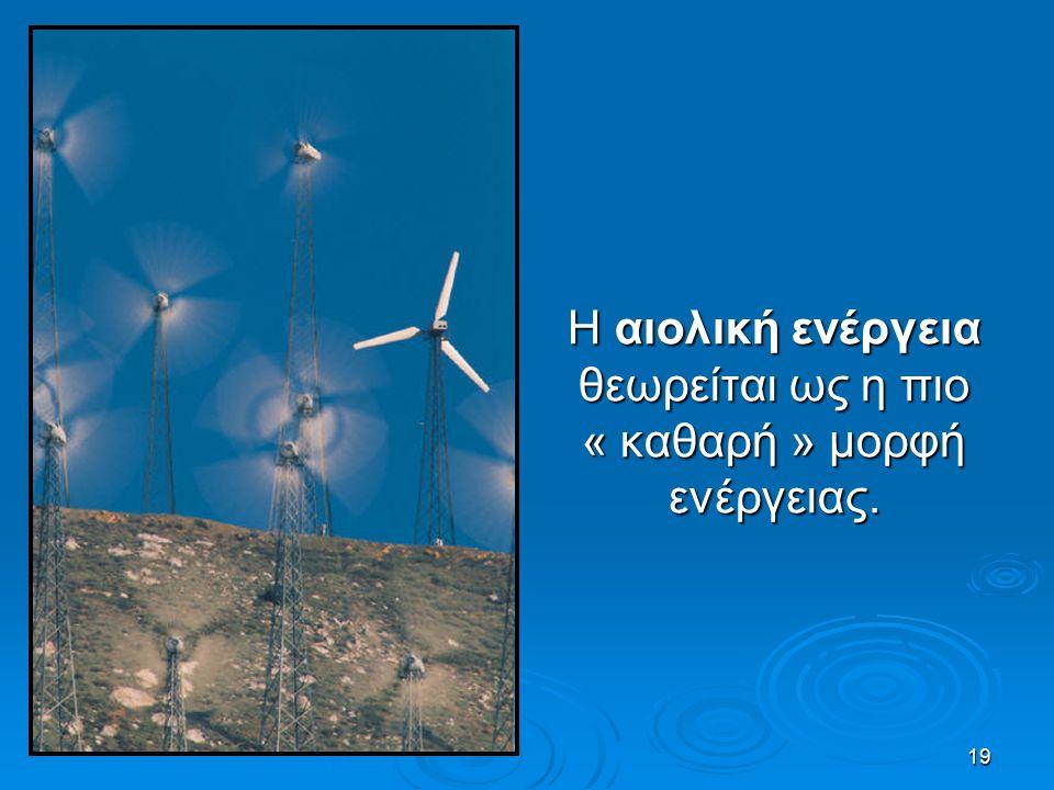 19 Η αιολική ενέργεια θεωρείται ως η πιο « καθαρή » μορφή ενέργειας.