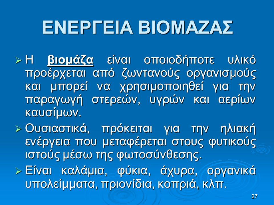 27 ΕΝΕΡΓΕΙΑ ΒΙΟΜΑΖΑΣ  Η βιομάζα είναι οποιοδήποτε υλικό προέρχεται από ζωντανούς οργανισμούς και μπορεί να χρησιμοποιηθεί για την παραγωγή στερεών, υ