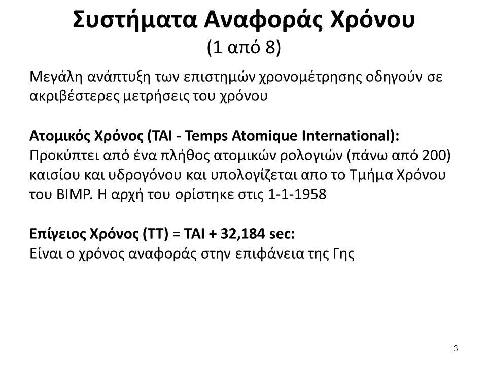 Συστήματα Αναφοράς Χρόνου (1 από 8) Μεγάλη ανάπτυξη των επιστημών χρονομέτρησης οδηγούν σε ακριβέστερες μετρήσεις του χρόνου Ατομικός Χρόνος (TAI - Temps Atomique International): Προκύπτει από ένα πλήθος ατομικών ρολογιών (πάνω από 200) καισίου και υδρογόνου και υπολογίζεται απο το Τμήμα Χρόνου του BIMP.