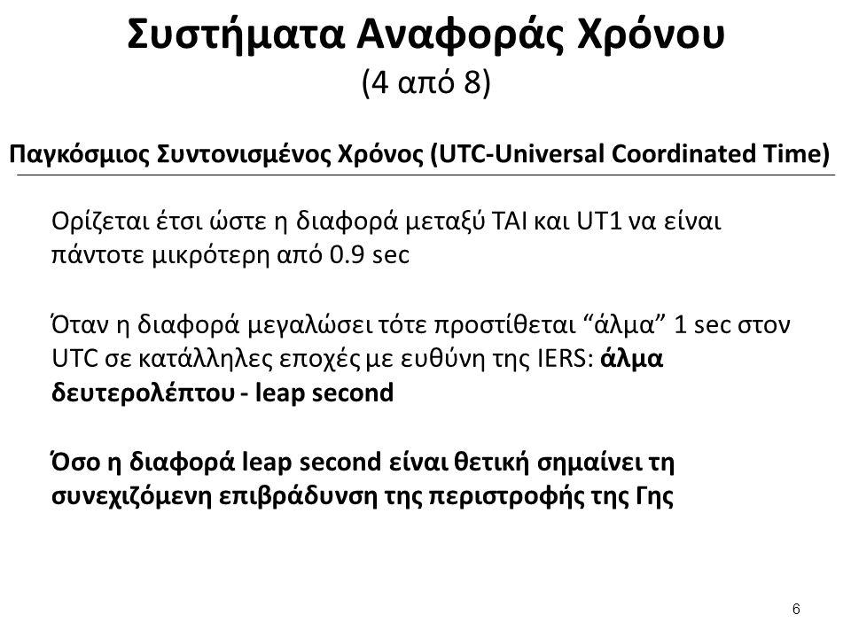 Συστήματα Αναφοράς Χρόνου (4 από 8) Ορίζεται έτσι ώστε η διαφορά μεταξύ ΤΑΙ και UT1 να είναι πάντοτε μικρότερη από 0.9 sec Όταν η διαφορά μεγαλώσει τότε προστίθεται άλμα 1 sec στον UTC σε κατάλληλες εποχές με ευθύνη της IERS: άλμα δευτερολέπτου - leap second Όσο η διαφορά leap second είναι θετική σημαίνει τη συνεχιζόμενη επιβράδυνση της περιστροφής της Γης 6 Παγκόσμιος Συντονισμένος Χρόνος (UTC-Universal Coordinated Time)