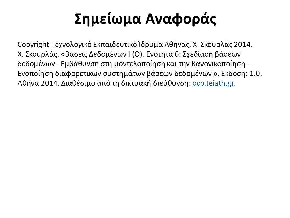 Σημείωμα Αναφοράς Copyright Τεχνολογικό Εκπαιδευτικό Ίδρυμα Αθήνας, Χ. Σκουρλάς 2014. Χ. Σκουρλάς. «Βάσεις Δεδομένων I (Θ). Ενότητα 6: Σχεδίαση βάσεων