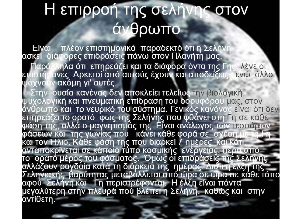 Η επιρροή της σελήνης στον άνθρωπο Είναι πλέον επιστημονικά παραδεκτό ότι η Σελήνη ασκεί διάφορες επιδράσεις πάνω στον Πλανήτη μας. Παράλληλα ότι επηρ