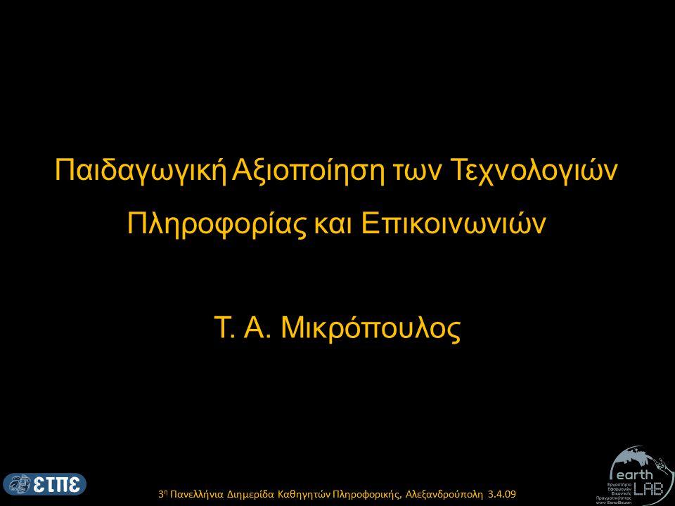 3 η Πανελλήνια Διημερίδα Καθηγητών Πληροφορικής, Αλεξανδρούπολη 3.4.09 Βασικά ερωτήματα Με τη χρήση των ΤΠΕ δημιουργείται μια νέα σχέση με τη γνώση; εισάγονται νέες ποιοτικότερες διαδικασίες μάθησης; ή στην πραγματικότητα αναπαράγονται οι ίδιοι μηχανισμοί και διαδικασίες όπως σε περιβάλλοντα μάθησης χωρίς μηχανές;