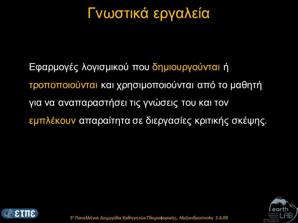 3 η Πανελλήνια Διημερίδα Καθηγητών Πληροφορικής, Αλεξανδρούπολη 3.4.09 Γνωστικά εργαλεία Εφαρμογές λογισμικού που δημιουργούνται ή τροποποιούνται και χρησιμοποιούνται από το μαθητή για να αναπαραστήσει τις γνώσεις του και τον εμπλέκουν απαραίτητα σε διεργασίες κριτικής σκέψης.