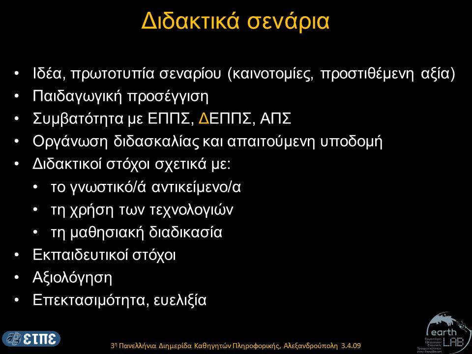 3 η Πανελλήνια Διημερίδα Καθηγητών Πληροφορικής, Αλεξανδρούπολη 3.4.09 Διδακτικά σενάρια Ιδέα, πρωτοτυπία σεναρίου (καινοτομίες, προστιθέμενη αξία) Παιδαγωγική προσέγγιση Συμβατότητα με ΕΠΠΣ, ΔΕΠΠΣ, ΑΠΣ Οργάνωση διδασκαλίας και απαιτούμενη υποδομή Διδακτικοί στόχοι σχετικά με: το γνωστικό/ά αντικείμενο/α τη χρήση των τεχνολογιών τη μαθησιακή διαδικασία Εκπαιδευτικοί στόχοι Αξιολόγηση Επεκτασιμότητα, ευελιξία