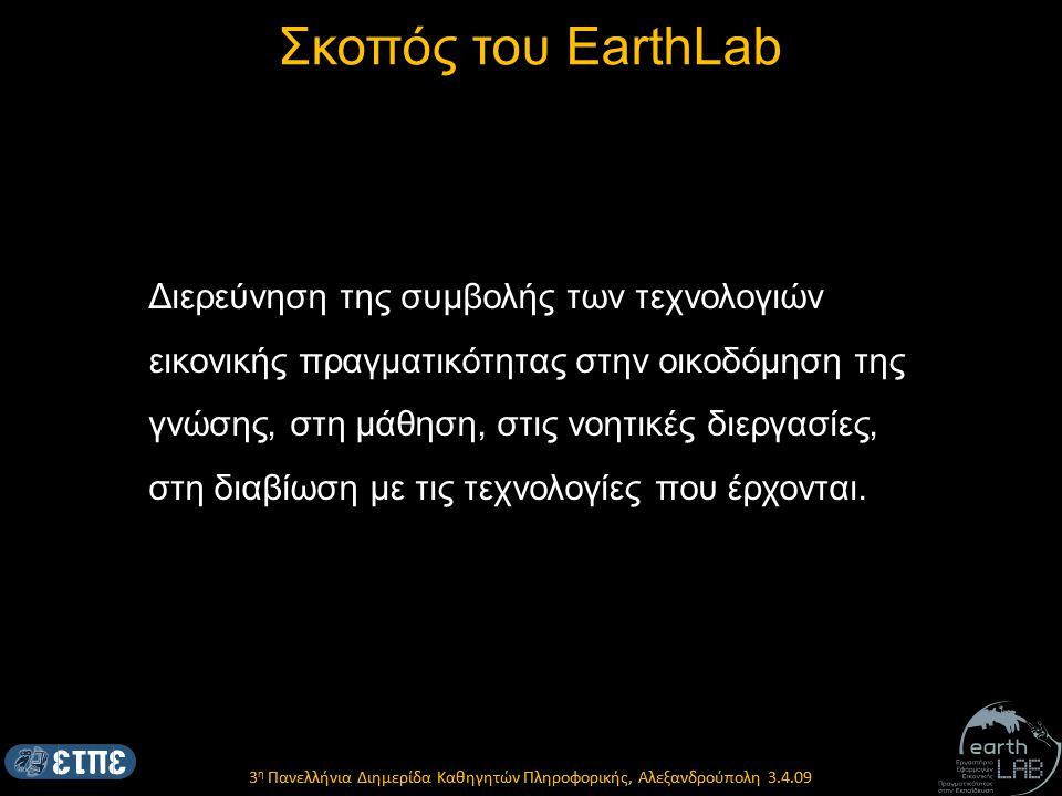 3 η Πανελλήνια Διημερίδα Καθηγητών Πληροφορικής, Αλεξανδρούπολη 3.4.09 Σκοπός του EarthLab Διερεύνηση της συμβολής των τεχνολογιών εικονικής πραγματικότητας στην οικοδόμηση της γνώσης, στη μάθηση, στις νοητικές διεργασίες, στη διαβίωση με τις τεχνολογίες που έρχονται.