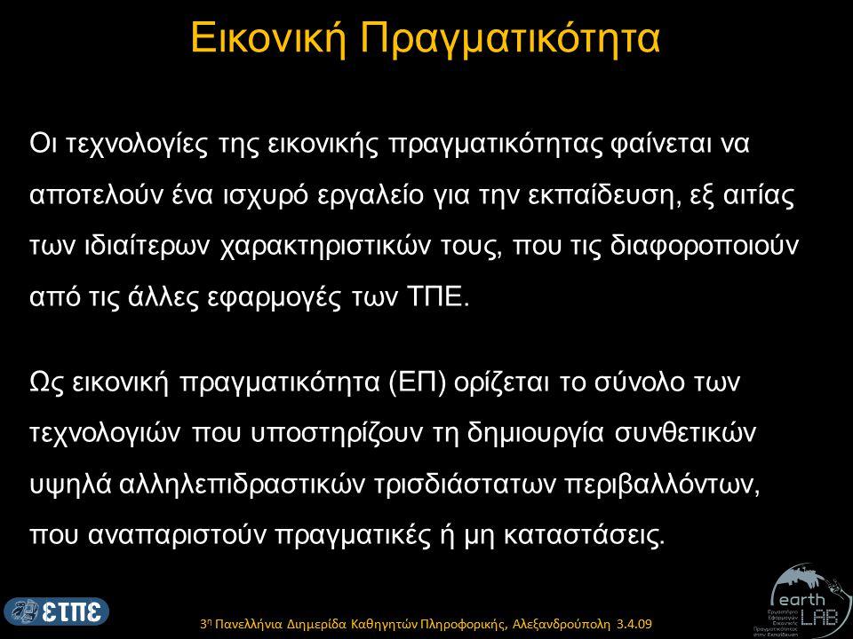 3 η Πανελλήνια Διημερίδα Καθηγητών Πληροφορικής, Αλεξανδρούπολη 3.4.09 Εικονική Πραγματικότητα Οι τεχνολογίες της εικονικής πραγματικότητας φαίνεται να αποτελούν ένα ισχυρό εργαλείο για την εκπαίδευση, εξ αιτίας των ιδιαίτερων χαρακτηριστικών τους, που τις διαφοροποιούν από τις άλλες εφαρμογές των ΤΠΕ.