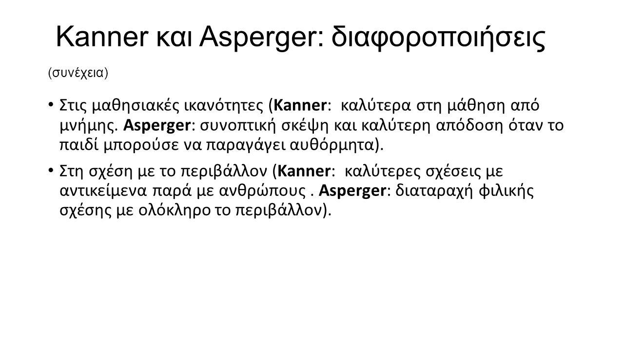 Kanner και Asperger: διαφοροποιήσεις (συνέχεια) Στις μαθησιακές ικανότητες (Kanner: καλύτερα στη μάθηση από μνήμης. Asperger: συνοπτική σκέψη και καλύ