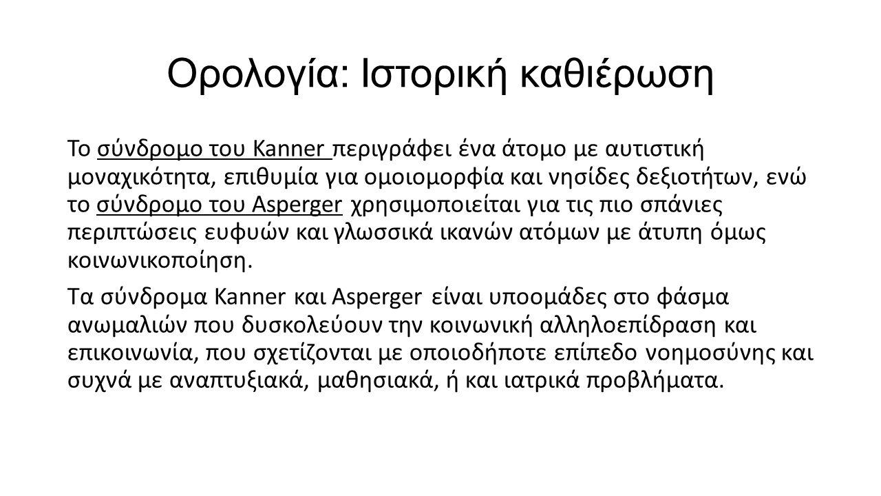 Ορολογία: Ιστορική καθιέρωση Το σύνδρομο του Kanner περιγράφει ένα άτομο με αυτιστική μοναχικότητα, επιθυμία για ομοιομορφία και νησίδες δεξιοτήτων, ε