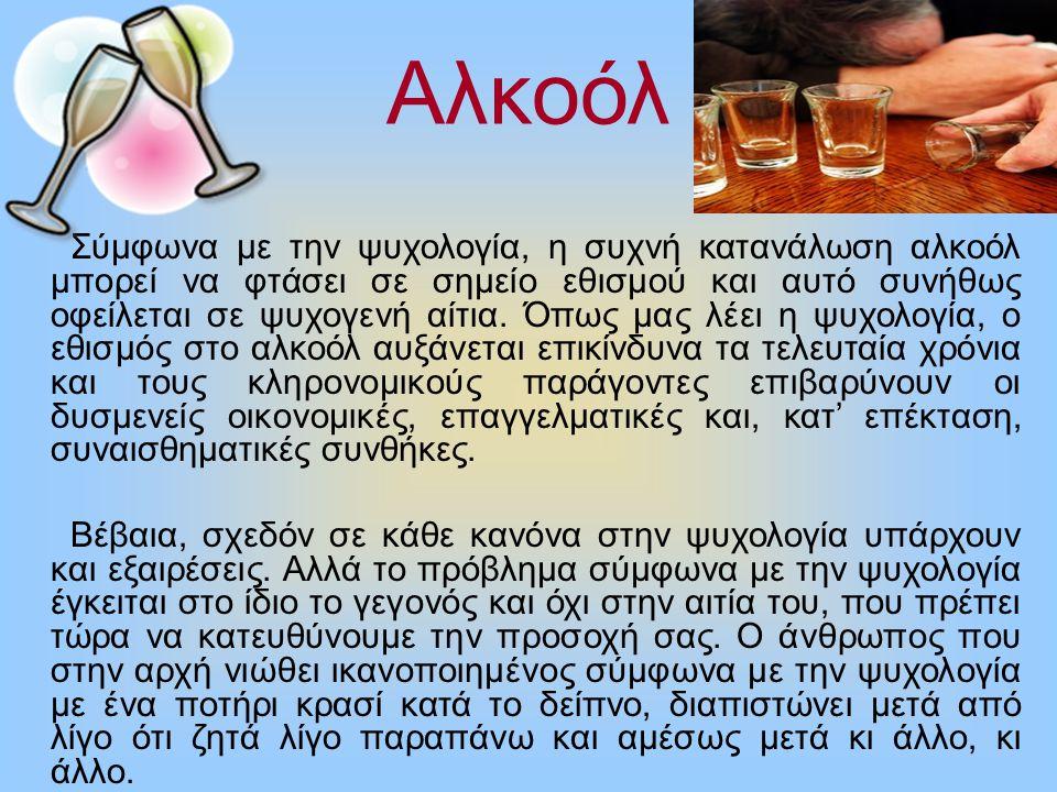 Αλκοόλ Σύμφωνα με την ψυχολογία, η συχνή κατανάλωση αλκοόλ μπορεί να φτάσει σε σημείο εθισμού και αυτό συνήθως οφείλεται σε ψυχογενή αίτια. Όπως μας λ