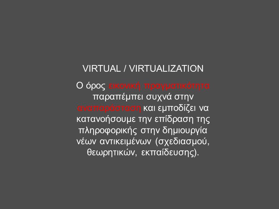 VIRTUAL / VIRTUALIZATION Ο όρος εικονική πραγματικότητα παραπέμπει συχνά στην αναπαράσταση και εμποδίζει να κατανοήσουμε την επίδραση της πληροφορικής