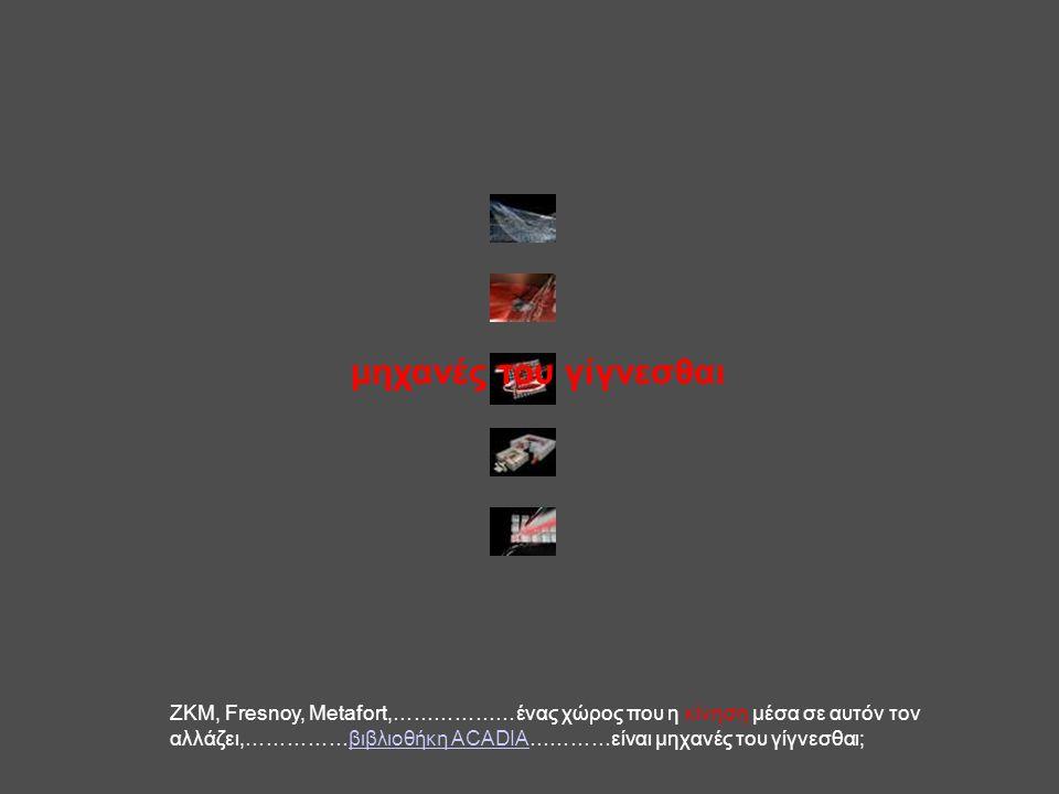 μηχανές του γίγνεσθαι ΖΚΜ, Fresnoy, Metafort,………………ένας χώρος που η κίνηση μέσα σε αυτόν τον αλλάζει,……………βιβλιοθήκη ACADIA…………είναι μηχανές του γίγνε