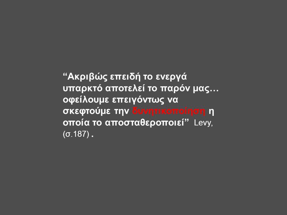 """""""Ακριβώς επειδή το ενεργά υπαρκτό αποτελεί το παρόν μας… οφείλουμε επειγόντως να σκεφτούμε την δυνητικοποίηση η οποία το αποσταθεροποιεί"""" Levy, (σ.187"""