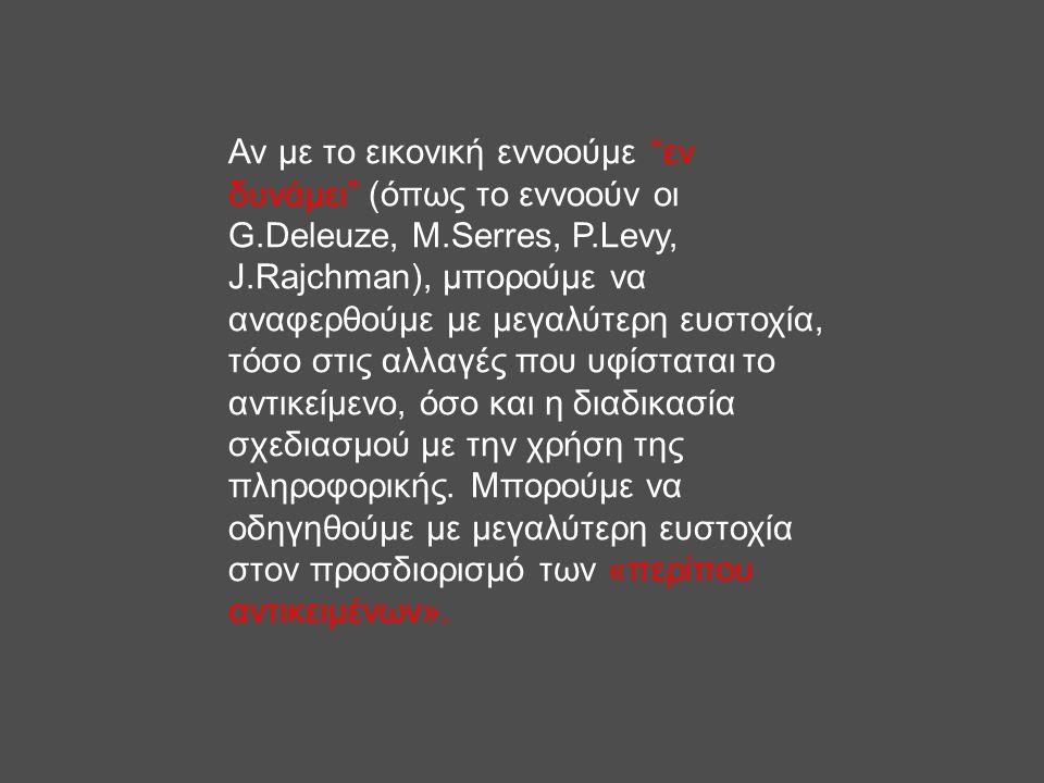 """Αν με το εικονική εννοούμε """"εν δυνάμει"""" (όπως το εννοούν οι G.Deleuze, M.Serres, P.Levy, J.Rajchman), μπορούμε να αναφερθούμε με μεγαλύτερη ευστοχία,"""