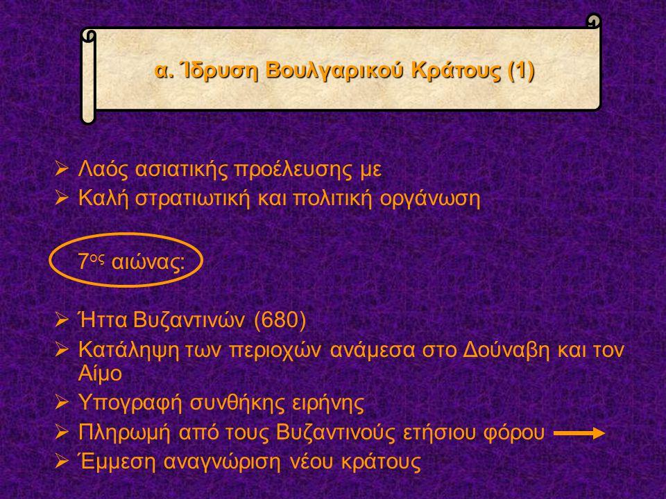  Λαός ασιατικής προέλευσης με  Καλή στρατιωτική και πολιτική οργάνωση 7 ος αιώνας:  Ήττα Βυζαντινών (680)  Κατάληψη των περιοχών ανάμεσα στο Δούναβη και τον Αίμο  Υπογραφή συνθήκης ειρήνης  Πληρωμή από τους Βυζαντινούς ετήσιου φόρου  Έμμεση αναγνώριση νέου κράτους α.