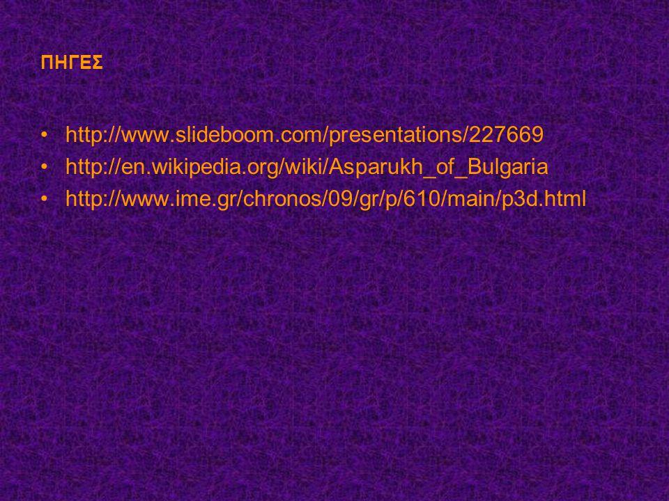 ΠΗΓΕΣ http://www.slideboom.com/presentations/227669 http://en.wikipedia.org/wiki/Asparukh_of_Bulgaria http://www.ime.gr/chronos/09/gr/p/610/main/p3d.html
