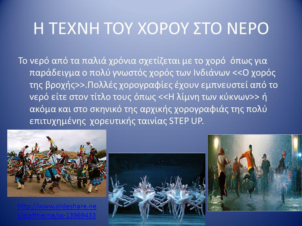 Η ΤΕΧΝΗ ΤΟΥ ΧΟΡΟΥ ΣΤΟ ΝΕΡΟ Το νερό από τα παλιά χρόνια σχετίζεται με το χορό όπως για παράδειγμα ο πολύ γνωστός χορός των Ινδιάνων >.Πολλές χορογραφίες έχουν εμπνευστεί από το νερό είτε στον τίτλο τους όπως > ή ακόμα και στο σκηνικό της αρχικής χορογραφιάς της πολύ επιτυχημένης χορευτικής ταινίας STEP UP.