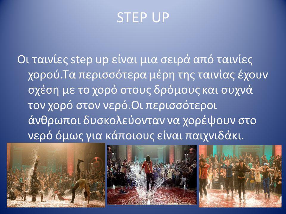 STEP UP Οι ταινίες step up είναι μια σειρά από ταινίες χορού.Τα περισσότερα μέρη της ταινίας έχουν σχέση με το χορό στους δρόμους και συχνά τον χορό στον νερό.Οι περισσότεροι άνθρωποι δυσκολεύονταν να χορέψουν στο νερό όμως για κάποιους είναι παιχνιδάκι.