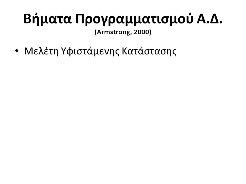 Βήματα Προγραμματισμού Α.Δ. (Armstrong, 2000) Μελέτη Υφιστάμενης Κατάστασης