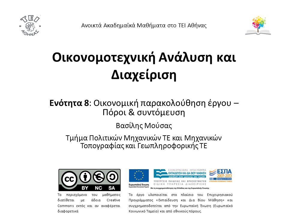 Οικονομοτεχνική Ανάλυση και Διαχείριση Ενότητα 8: Οικονομική παρακολούθηση έργου – Πόροι & συντόμευση Βασίλης Μούσας Τμήμα Πολιτικών Μηχανικών ΤΕ και Μηχανικών Τοπογραφίας και Γεωπληροφορικής ΤΕ Ανοικτά Ακαδημαϊκά Μαθήματα στο ΤΕΙ Αθήνας Το περιεχόμενο του μαθήματος διατίθεται με άδεια Creative Commons εκτός και αν αναφέρεται διαφορετικά Το έργο υλοποιείται στο πλαίσιο του Επιχειρησιακού Προγράμματος «Εκπαίδευση και Δια Βίου Μάθηση» και συγχρηματοδοτείται από την Ευρωπαϊκή Ένωση (Ευρωπαϊκό Κοινωνικό Ταμείο) και από εθνικούς πόρους.