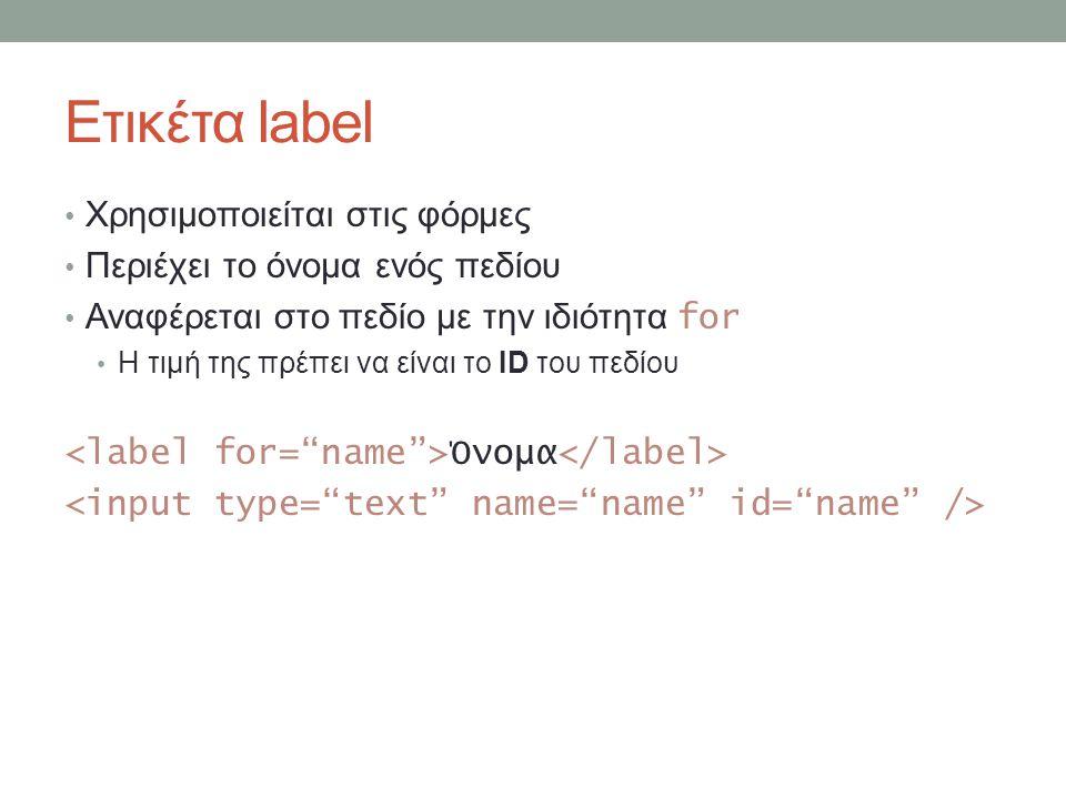 Ετικέτα label Χρησιμοποιείται στις φόρμες Περιέχει το όνομα ενός πεδίου Αναφέρεται στο πεδίο με την ιδιότητα for Η τιμή της πρέπει να είναι το ID του πεδίου Όνομα