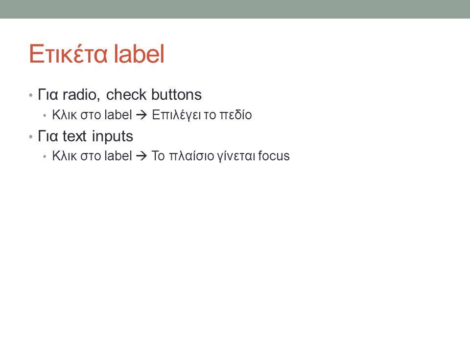 Ετικέτα label Για radio, check buttons Κλικ στο label  Επιλέγει το πεδίο Για text inputs Κλικ στο label  Το πλαίσιο γίνεται focus