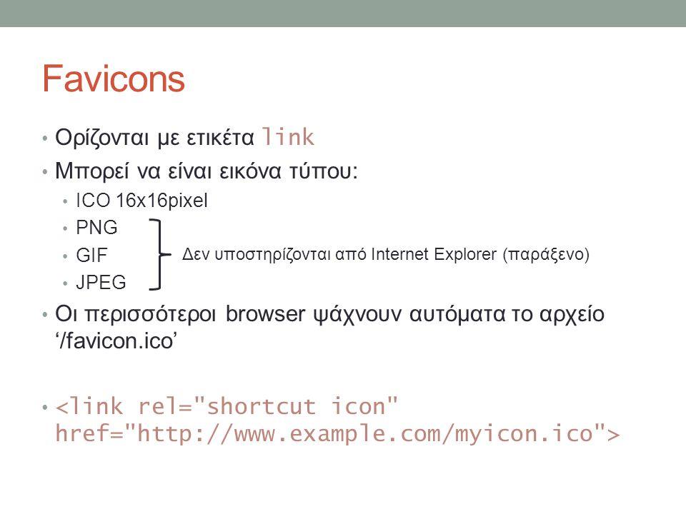 Favicons Ορίζονται με ετικέτα link Μπορεί να είναι εικόνα τύπου: ICO 16x16pixel PNG GIF JPEG Οι περισσότεροι browser ψάχνουν αυτόματα το αρχείο '/favicon.ico' Δεν υποστηρίζονται από Internet Explorer (παράξενο)
