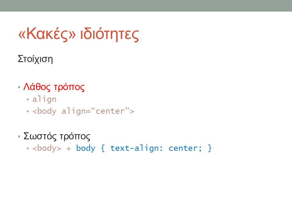 «Κακές» ιδιότητες Στοίχιση Λάθος τρόπος align Σωστός τρόπος + body { text-align: center; }