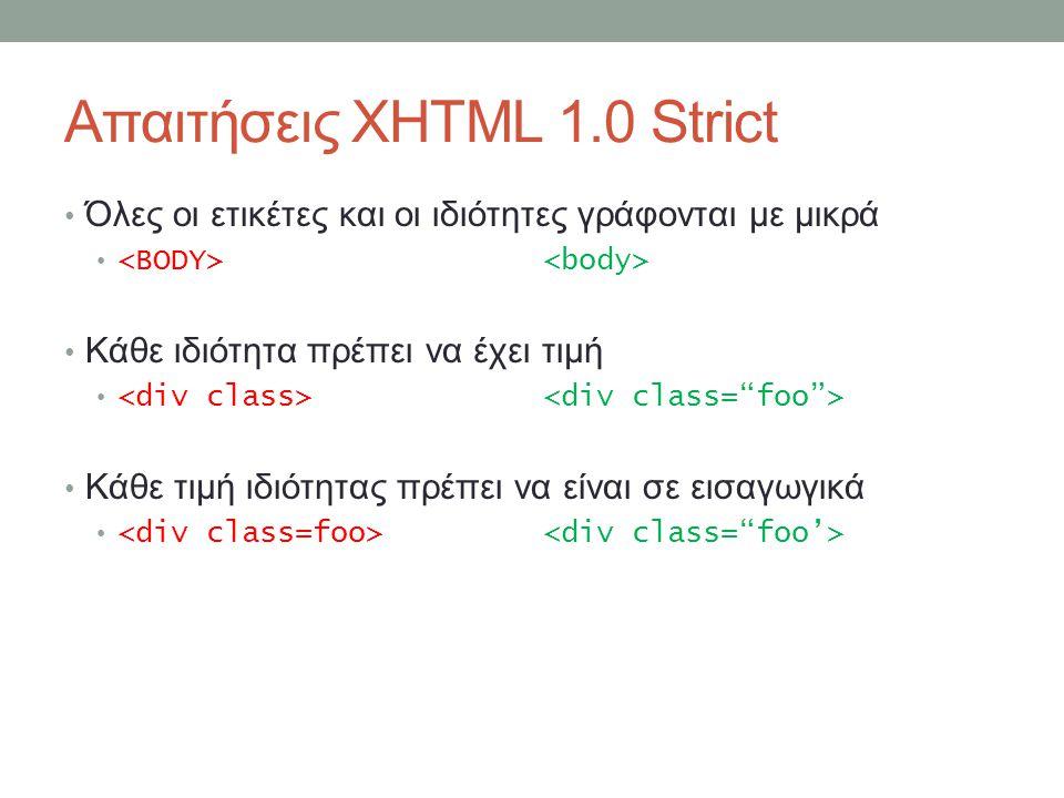 Απαιτήσεις XHTML 1.0 Strict Όλες οι ετικέτες και οι ιδιότητες γράφονται με μικρά Κάθε ιδιότητα πρέπει να έχει τιμή Κάθε τιμή ιδιότητας πρέπει να είναι σε εισαγωγικά