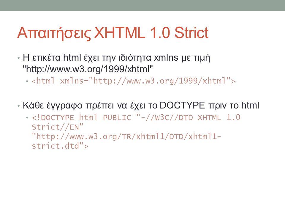 Απαιτήσεις XHTML 1.0 Strict Η ετικέτα html έχει την ιδιότητα xmlns με τιμή http://www.w3.org/1999/xhtml Κάθε έγγραφο πρέπει να έχει το DOCTYPE πριν το html