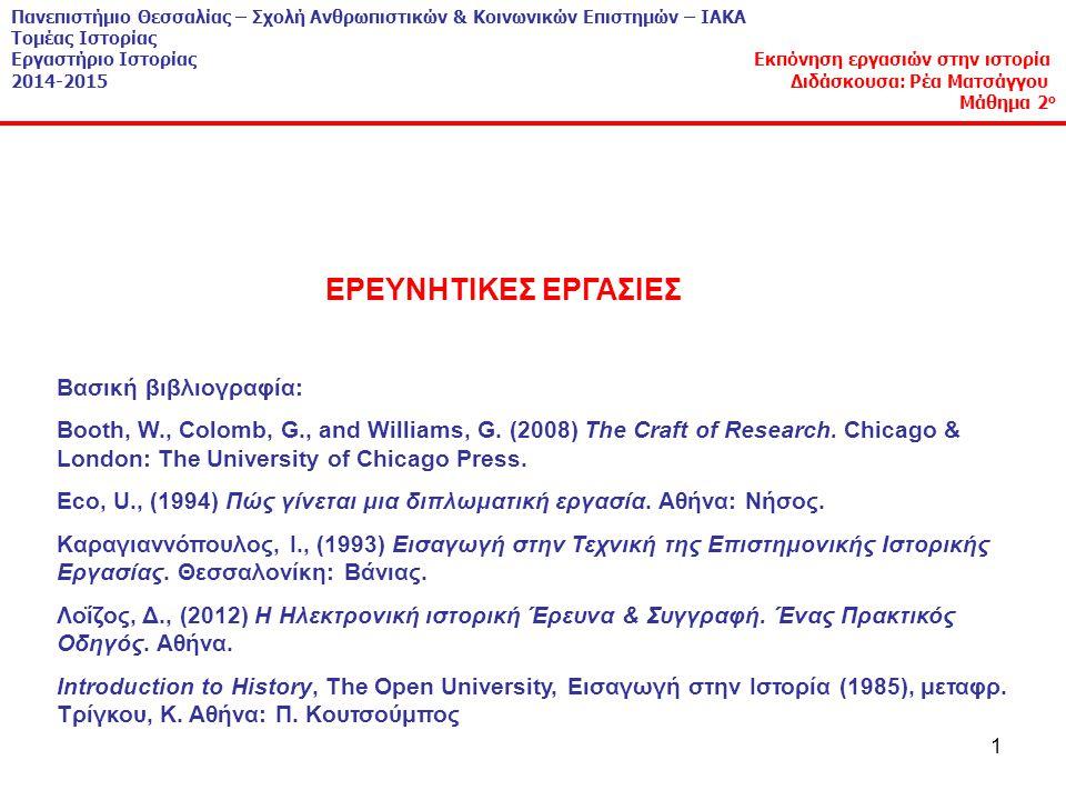 12 Πανεπιστήμιο Θεσσαλίας – Σχολή Ανθρωπιστικών & Κοινωνικών Επιστημών – ΙΑΚΑ Τομέας Ιστορίας Εργαστήριο Ιστορίας Εκπόνηση εργασιών στην ιστορία 2014-2015 Διδάσκουσα: Ρέα Ματσάγγου Μάθημα 2 ο Ανακεφαλαιώνοντας, με άλλα λόγια: κάνω μια επιστημονική εργασία σημαίνει: α) κάνω έρευνα & β) γράφω τα αποτελέσματα της έρευνάς μου α) Τι σημαίνει κάνω έρευνα; Συγκεντρώνω και επεξεργάζομαι πληροφορίες που απαντούν σε ερώτημα που λύνει πρόβλημα β) Γιατί γράφω; γράφω για να θυμάμαι γράφω για να καταλάβω γράφοντας, τεστάρω τις σκέψεις μου γράφω για επικοινωνήσω τις απόψεις μου Άρα, γράφω για να θυμάμαι με ακρίβεια, να καταλαβαίνω καλύτερα και για να αξιολογήσω αυτά που σκέφτομαι πιο αντικειμενικά.