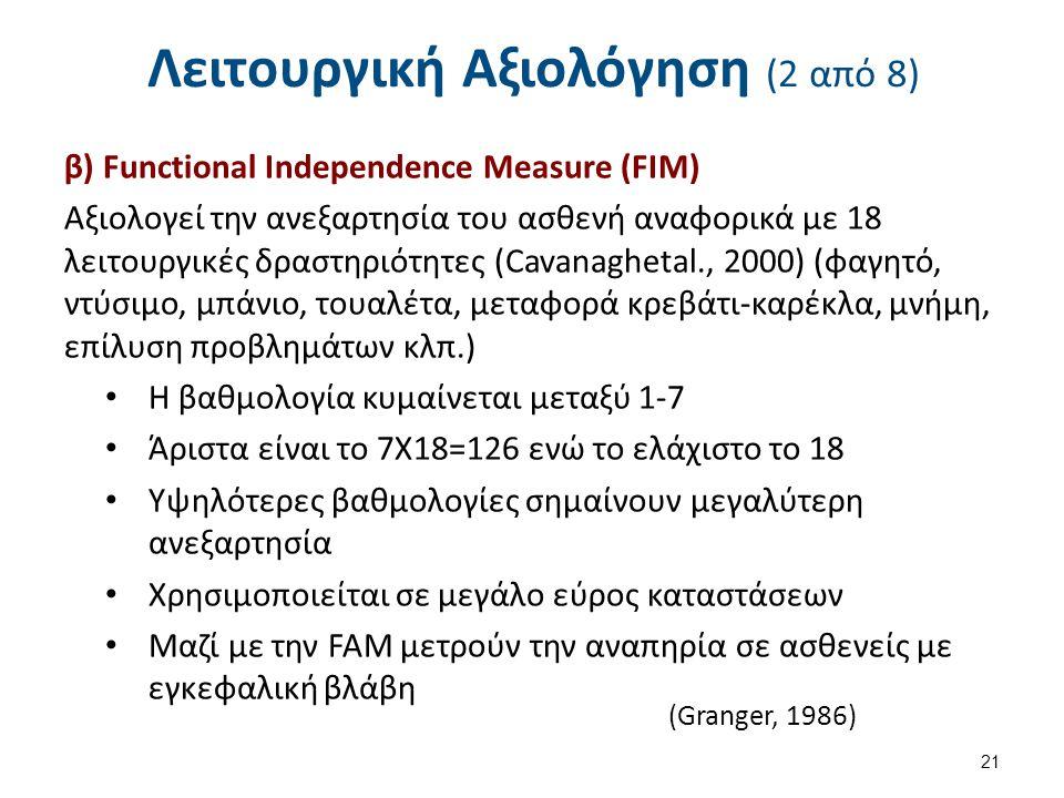 Λειτουργική Αξιολόγηση (2 από 8) β) Functional Independence Measure (FIM) Αξιολογεί την ανεξαρτησία του ασθενή αναφορικά με 18 λειτουργικές δραστηριότητες (Cavanaghetal., 2000) (φαγητό, ντύσιμο, μπάνιο, τουαλέτα, μεταφορά κρεβάτι-καρέκλα, μνήμη, επίλυση προβλημάτων κλπ.) Η βαθμολογία κυμαίνεται μεταξύ 1-7 Άριστα είναι το 7Χ18=126 ενώ το ελάχιστο το 18 Υψηλότερες βαθμολογίες σημαίνουν μεγαλύτερη ανεξαρτησία Χρησιμοποιείται σε μεγάλο εύρος καταστάσεων Μαζί με την FAM μετρούν την αναπηρία σε ασθενείς με εγκεφαλική βλάβη 21 (Granger, 1986)