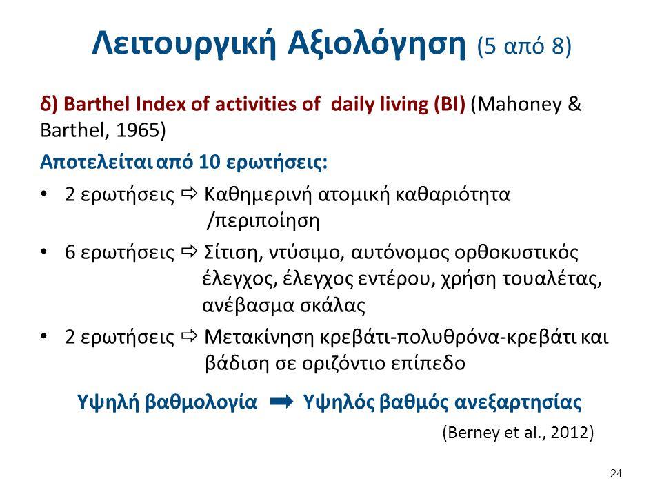 Λειτουργική Αξιολόγηση (5 από 8) δ) Barthel Ιndex of activities of daily living (BI) (Mahoney & Barthel, 1965) Αποτελείται από 10 ερωτήσεις: 2 ερωτήσεις  Καθημερινή ατομική καθαριότητα /περιποίηση 6 ερωτήσεις  Σίτιση, ντύσιμο, αυτόνομος ορθοκυστικός έλεγχος, έλεγχος εντέρου, χρήση τουαλέτας, ανέβασμα σκάλας 2 ερωτήσεις  Μετακίνηση κρεβάτι-πολυθρόνα-κρεβάτι και βάδιση σε οριζόντιο επίπεδο 24 Υψηλή βαθμολογίαΥψηλός βαθμός ανεξαρτησίας (Berney et al., 2012)