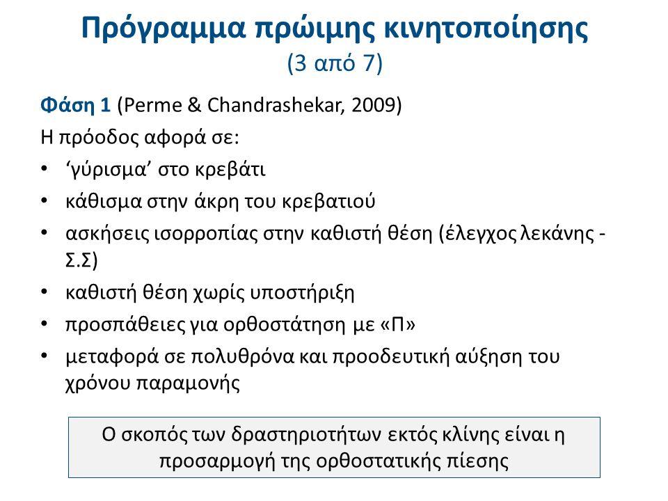 Πρόγραμμα πρώιμης κινητοποίησης (3 από 7) Φάση 1 (Perme & Chandrashekar, 2009) Η πρόοδος αφορά σε: 'γύρισμα' στο κρεβάτι κάθισμα στην άκρη του κρεβατιού ασκήσεις ισορροπίας στην καθιστή θέση (έλεγχος λεκάνης - Σ.Σ) καθιστή θέση χωρίς υποστήριξη προσπάθειες για ορθοστάτηση με «Π» μεταφορά σε πολυθρόνα και προοδευτική αύξηση του χρόνου παραμονής Ο σκοπός των δραστηριοτήτων εκτός κλίνης είναι η προσαρμογή της ορθοστατικής πίεσης