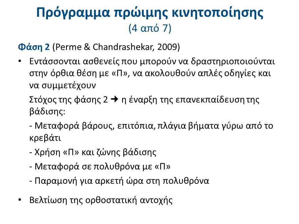 Πρόγραμμα πρώιμης κινητοποίησης (4 από 7) Φάση 2 (Perme & Chandrashekar, 2009) Εντάσσονται ασθενείς που μπορούν να δραστηριοποιούνται στην όρθια θέση με «Π», να ακολουθούν απλές οδηγίες και να συμμετέχουν Στόχος της φάσης 2 η έναρξη της επανεκπαίδευση της βάδισης: - Μεταφορά βάρους, επιτόπια, πλάγια βήματα γύρω από το κρεβάτι - Χρήση «Π» και ζώνης βάδισης - Μεταφορά σε πολυθρόνα με «Π» - Παραμονή για αρκετή ώρα στη πολυθρόνα Βελτίωση της ορθοστατική αντοχής