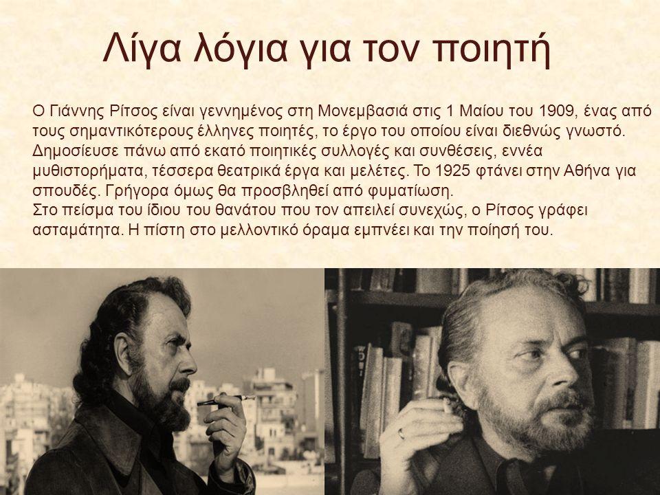 Λίγα λόγια για τον ποιητή Ο Γιάννης Ρίτσος είναι γεννημένος στη Μονεμβασιά στις 1 Μαίου του 1909, ένας από τους σημαντικότερους έλληνες ποιητές, το έρ